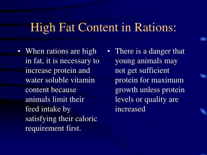 When rations are high in fat, it is necessary to increase protein and water soluble vitamin content because animals limit their feed intake by satisfying their caloric requirement first.