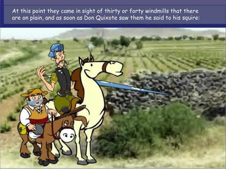 At this point they came in sight of thirty or forty windmills that there are on plain, and as soon a...