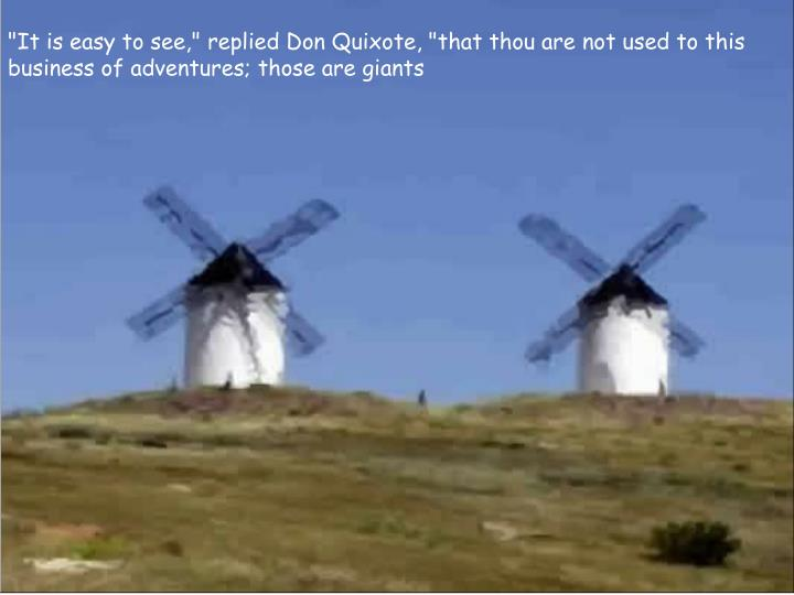 """""""It is easy to see,"""" replied Don Quixote, """"that thou are not used to this business of adventures; those are giants"""