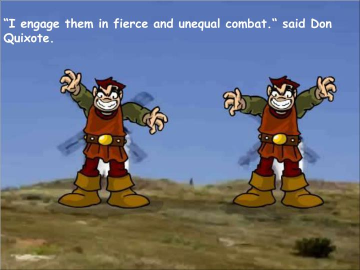 """""""I engage them in fierce and unequal combat."""" said Don Quixote."""