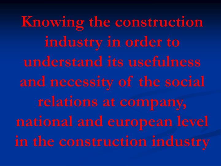 Knowing the construction industry in order to understand its usefulness and necessity of the social relations at company, national and european level in the construction industry