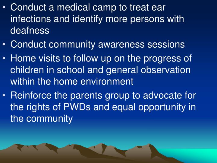 Conduct a medical camp to treat ear infections and identify more persons with deafness