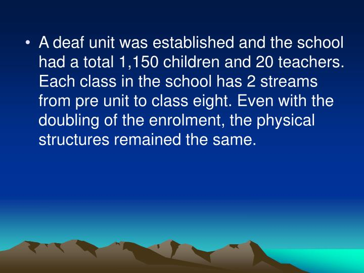 A deaf unit was established and the school had a total 1,150 children and 20 teachers. Each class in the school has 2 streams from pre unit to class eight. Even with the doubling of the enrolment, the physical structures remained the same.