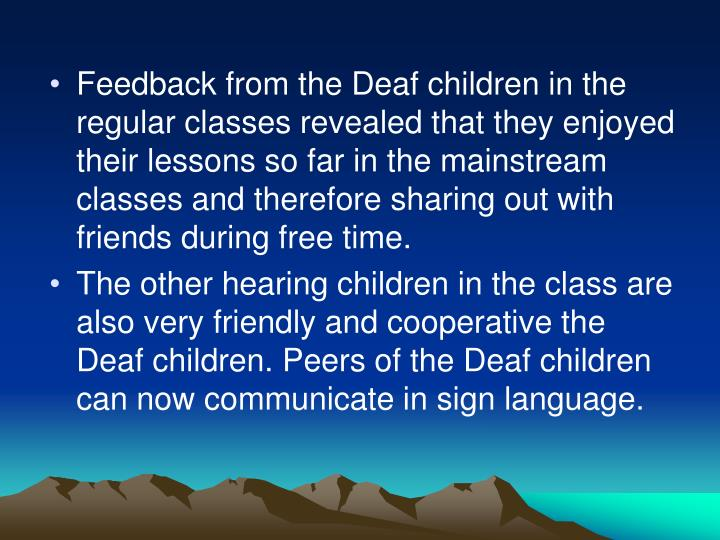 Feedback from the Deaf children in the regular classes revealed that they enjoyed their lessons so far in the mainstream classes and therefore sharing out with friends during free time.
