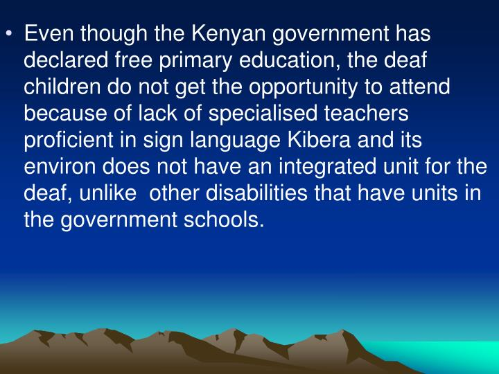 Even though the Kenyan government has declared free primary education, the deaf children do not get the opportunity to attend because of lack of specialised teachers proficient in sign language Kibera and its environ does not have an integrated unit for the deaf, unlike  other disabilities that have units in the government schools.