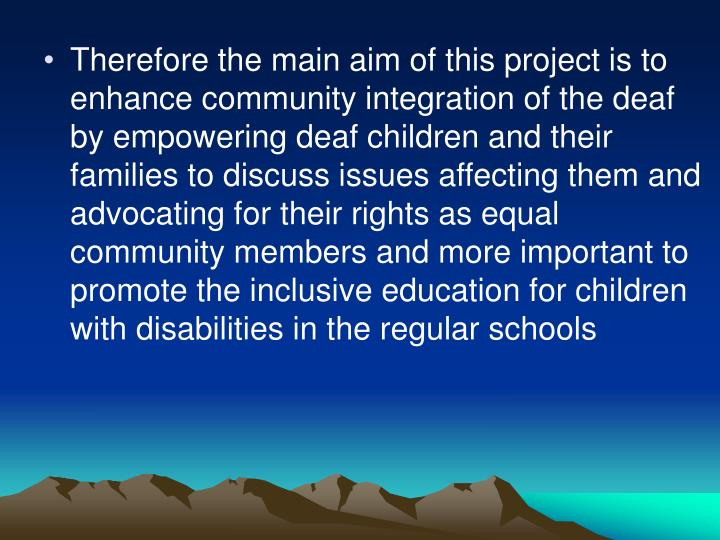 Therefore the main aim of this project is to enhance community integration of the deaf by empowering deaf children and their families to discuss issues affecting them and advocating for their rights as equal community members and more important to promote the inclusive education for children with disabilities in the regular schools