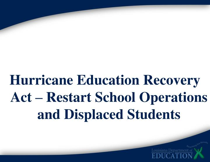 Hurricane Education Recovery Act – Restart School Operations and Displaced Students
