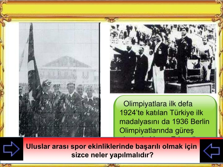 Olimpiyatlara ilk defa 1924'te katılan Türkiye ilk madalyasını da 1936 Berlin Olimpiyatlarında güreş alanında Yaşar Erkan ile kazanmıştır