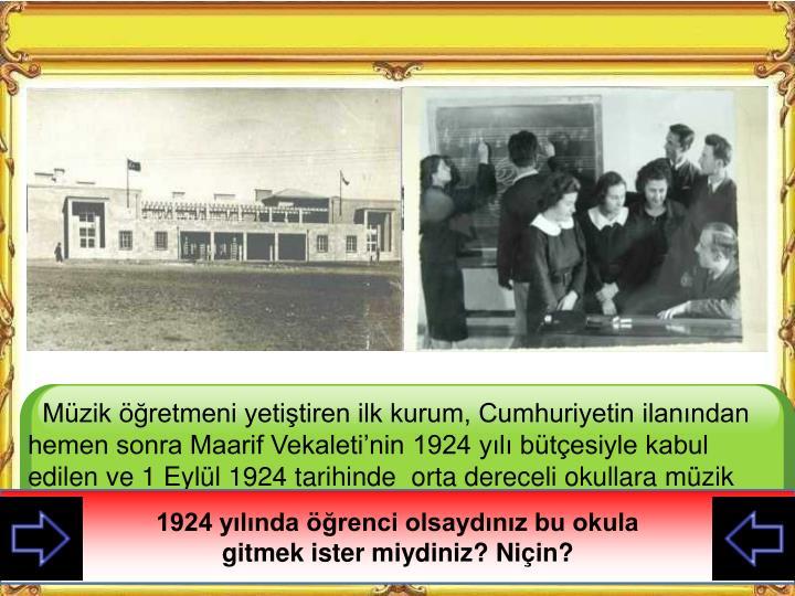 Müzik öğretmeni yetiştiren ilk kurum, Cumhuriyetin ilanından hemen sonra Maarif Vekaleti'nin 1924 yılı bütçesiyle kabul edilen ve 1 Eylül 1924 tarihinde orta dereceli okullara müzik öğretmeni yetiştirmek amacıyla kurulan ve 1 Kasım 1924'te öğretim hayatına giren Musiki Muallim Mektebidir.