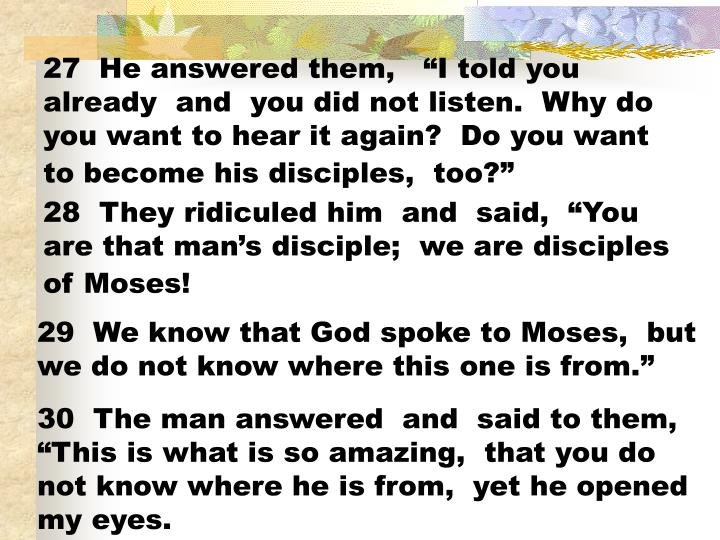 "27  He answered them,   ""I told you already  and  you did not listen.  Why do you want to hear it again?  Do you want to become his disciples,  too?"""