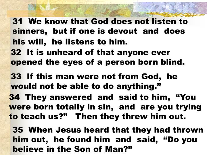 31  We know that God does not listen to sinners,  but if one is devout  and  does his will,  he listens to him.