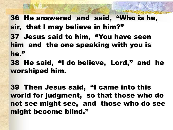 "36  He answered  and  said,  ""Who is he,  sir,  that I may believe in him?"""