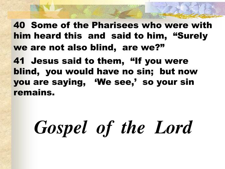 "40  Some of the Pharisees who were with him heard this  and  said to him,  ""Surely we are not also blind,  are we?"""