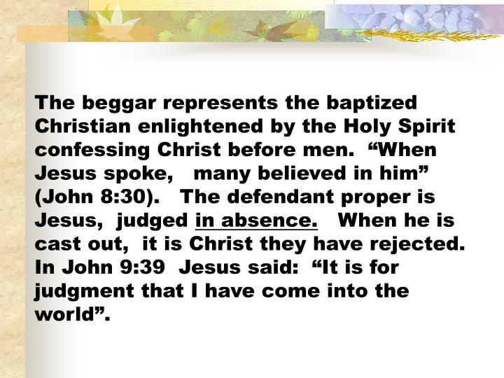 "The beggar represents the baptized Christian enlightened by the Holy Spirit confessing Christ before men.  ""When Jesus spoke,   many believed in him"" (John 8:30).   The defendant proper is Jesus,  judged"