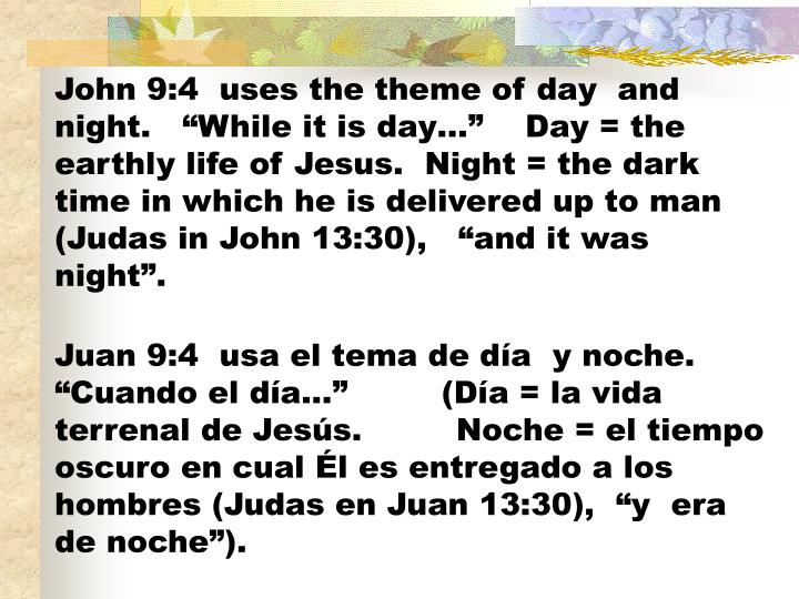 "John 9:4  uses the theme of day  and night.   ""While it is day…""    Day = the earthly life of Jesus.  Night = the dark time in which he is delivered up to man  (Judas in John 13:30),   ""and it was night""."
