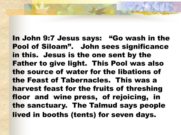 "In John 9:7 Jesus says:   ""Go wash in the Pool of Siloam"".   John sees significance in this.  Jesus is the one sent by the Father to give light.  This Pool was also the source of water for the libations of the Feast of Tabernacles.  This was a harvest feast for the fruits of threshing floor  and  wine press,  of rejoicing,  in the sanctuary.  The Talmud says people lived in booths (tents) for seven days."