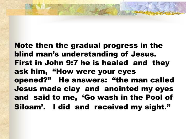 "Note then the gradual progress in the blind man's understanding of Jesus.   First in John 9:7 he is healed  and  they ask him,  ""How were your eyes opened?""   He answers:  ""the man called Jesus made clay  and  anointed my eyes and  said to me,  'Go wash in the Pool of Siloam'.   I did  and  received my sight."""