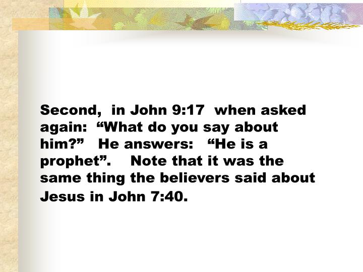 "Second,  in John 9:17  when asked again:  ""What do you say about him?""   He answers:   ""He is a prophet"".    Note that it was the same thing the believers said about Jesus in John 7:40."