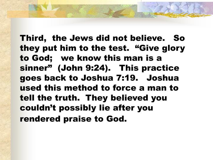 "Third,  the Jews did not believe.   So they put him to the test.  ""Give glory to God;   we know this man is a sinner""  (John 9:24).   This practice goes back to Joshua 7:19.   Joshua used this method to force a man to tell the truth.  They believed you couldn't possibly lie after you rendered praise to God."