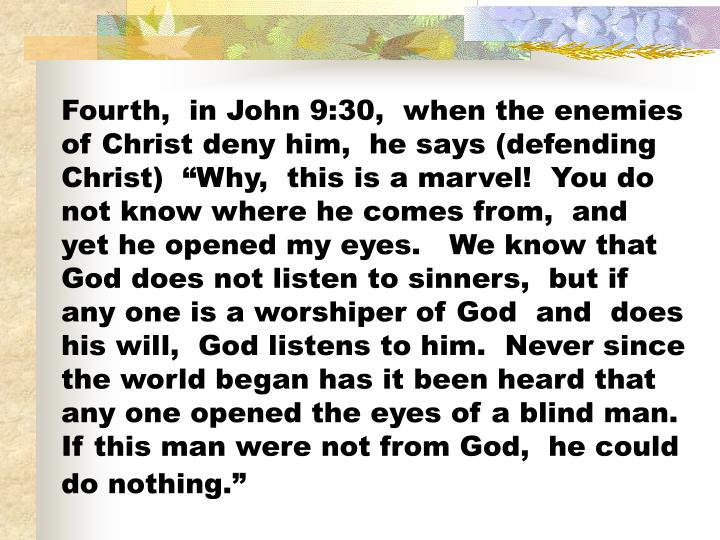 "Fourth,  in John 9:30,  when the enemies of Christ deny him,  he says (defending Christ)  ""Why,  this is a marvel!  You do not know where he comes from,  and  yet he opened my eyes.   We know that God does not listen to sinners,  but if any one is a worshiper of God  and  does his will,  God listens to him.  Never since the world began has it been heard that any one opened the eyes of a blind man.   If this man were not from God,  he could do nothing."""