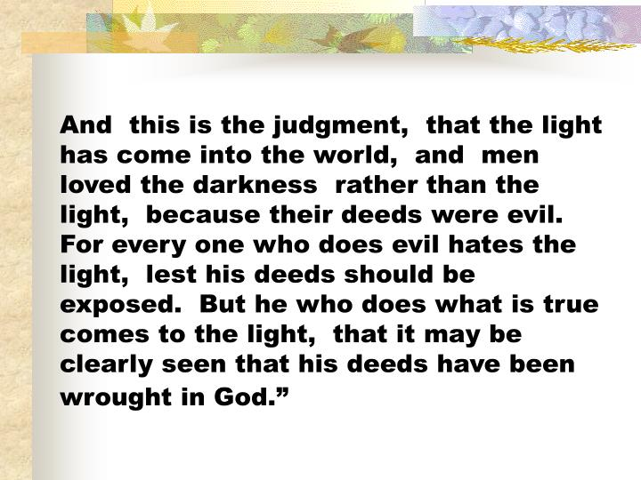 And  this is the judgment,  that the light has come into the world,  and  men loved the darkness  rather than the light,  because their deeds were evil.  For every one who does evil hates the light,  lest his deeds should be exposed.  But he who does what is true comes to the light,  that it may be clearly seen that his deeds have been wrought in God.""