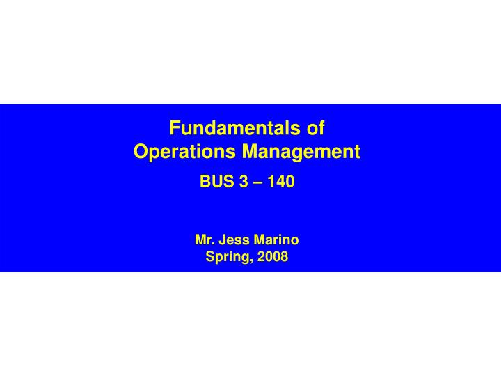 fundamentals of operations management bus 3 140 mr jess marino spring 2008 n.