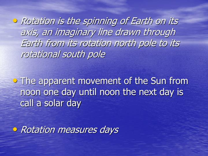 Rotation is the spinning of Earth on its axis, an imaginary line drawn through Earth from its rotation north pole to its rotational south pole