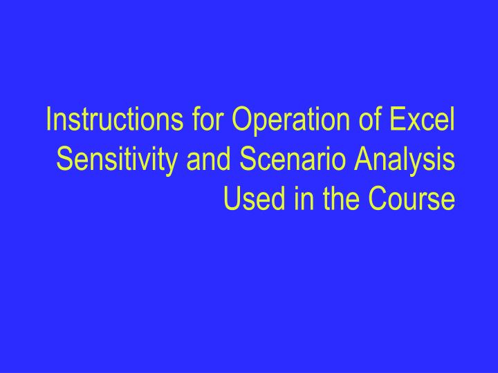 instructions for operation of excel sensitivity and scenario analysis used in the course n.