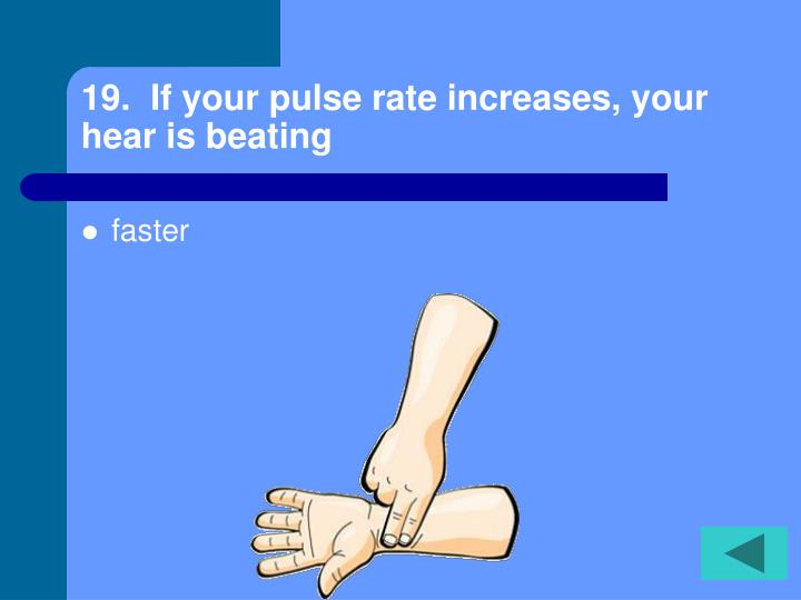 19.  If your pulse rate increases, your hear is beating