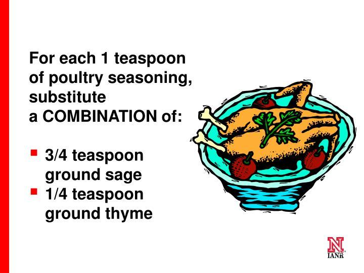 For each 1 teaspoon of poultry seasoning, substitute