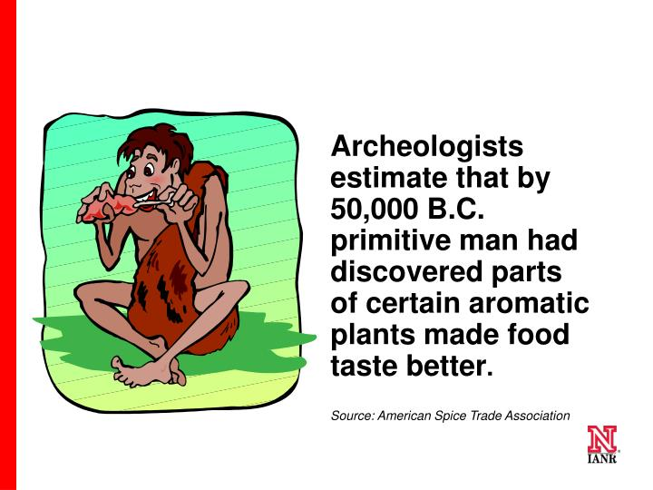 Archeologists estimate that by 50,000 B.C. primitive man had discovered parts of certain aromatic plants made food taste better