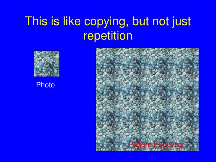 This is like copying, but not just repetition