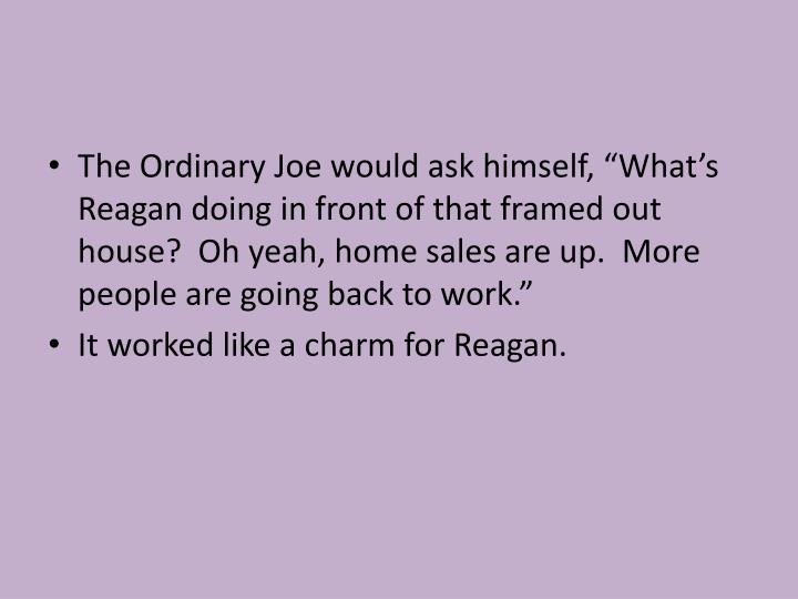 """The Ordinary Joe would ask himself, """"What's Reagan doing in front of that framed out house?  Oh yeah, home sales are up.  More people are going back to work."""""""