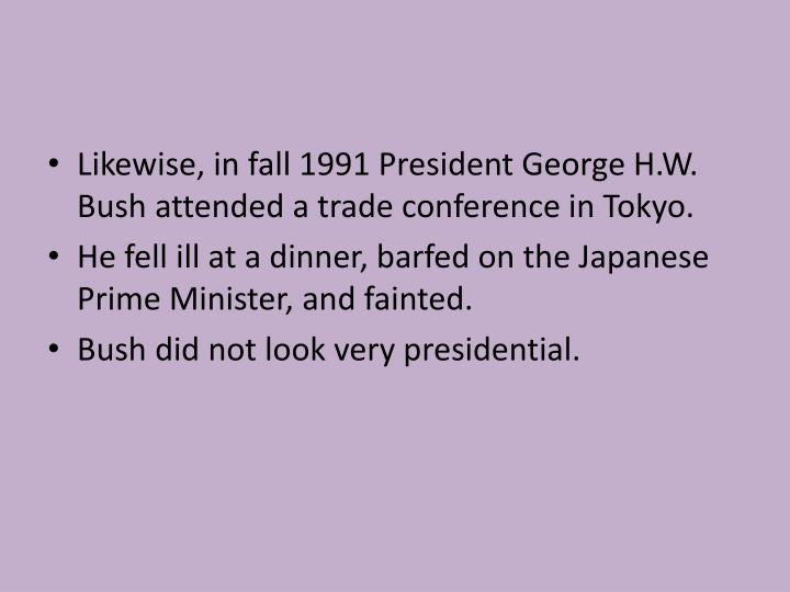 Likewise, in fall 1991 President George H.W. Bush attended a trade conference in Tokyo.