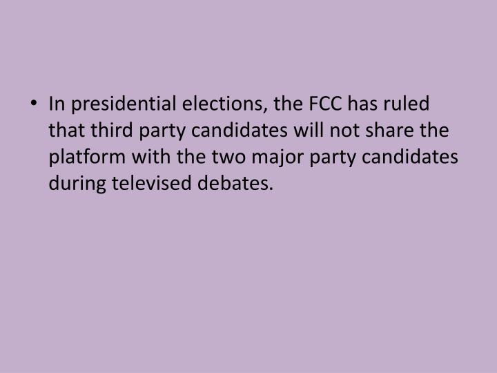 In presidential elections, the FCC has ruled that third party candidates will not share the platform with the two major party