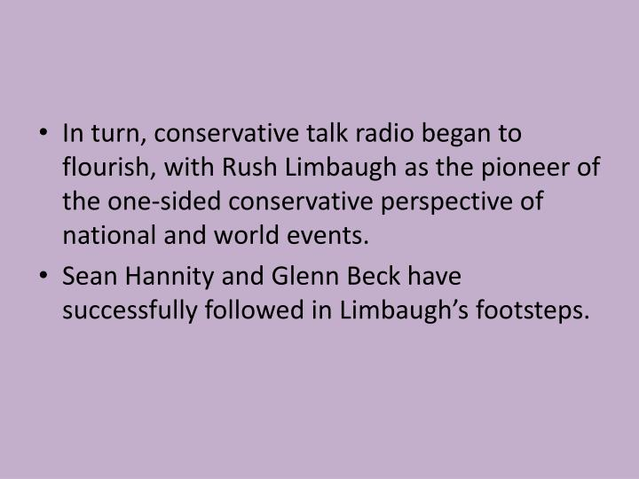 In turn, conservative talk radio began to flourish, with Rush Limbaugh as the pioneer of the one-sided conservative perspective of national and world events.