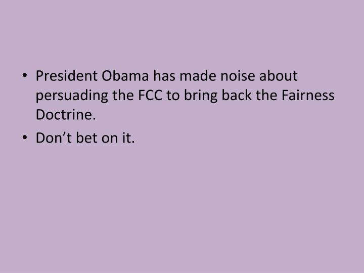 President Obama has made noise about persuading the FCC to bring back the Fairness Doctrine.