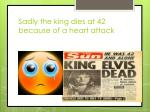 sadly the king dies at 42 because of a heart attack