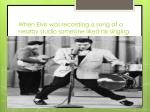 when elvis was recording a song at a nearby studio someone liked his singing