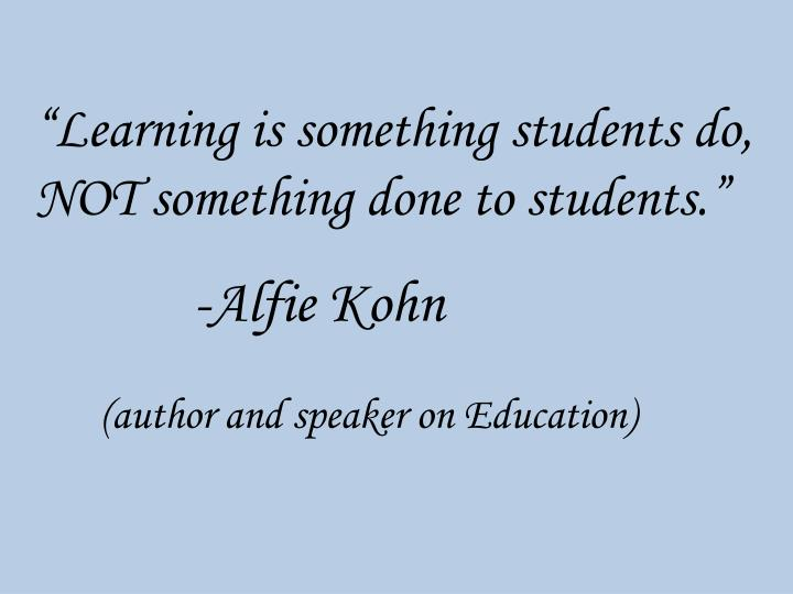 """Learning is something students do, NOT something done to students."""