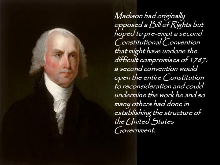 Madison had originally opposed a Bill of Rights but hoped to pre-empt a second Constitutional Conven...