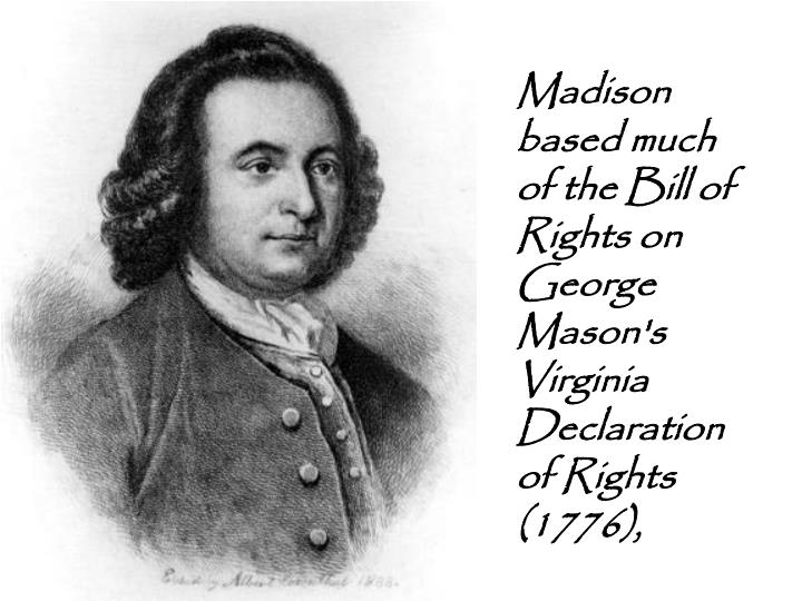 Madison based much of the Bill of Rights on George Mason's Virginia Declaration of Rights (1776),