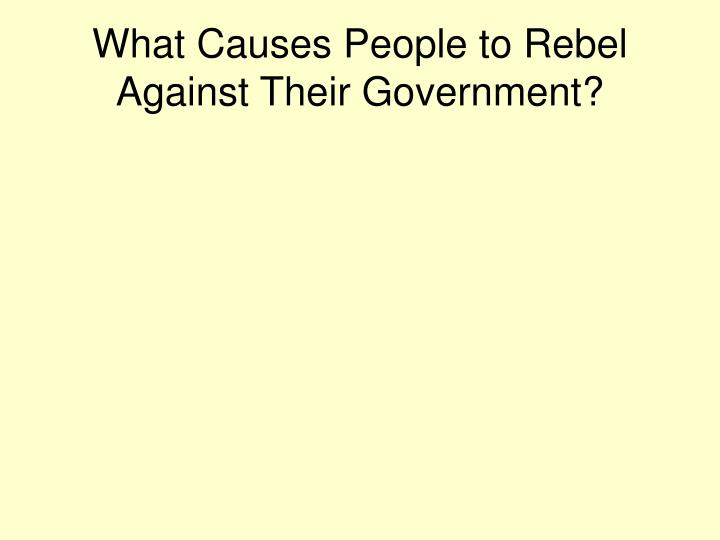 What causes people to rebel against their government