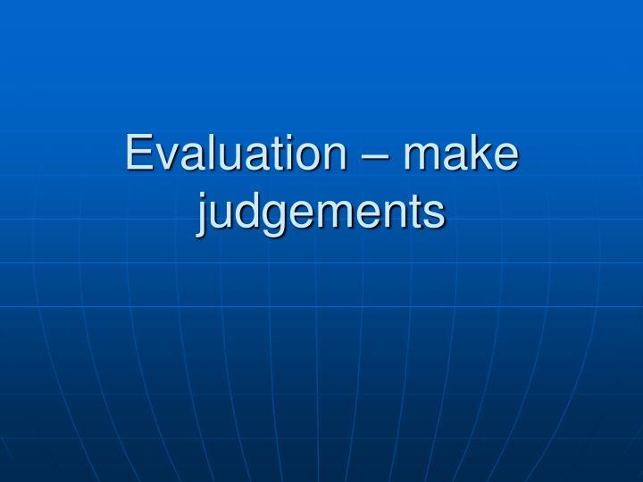 Evaluation – make judgements