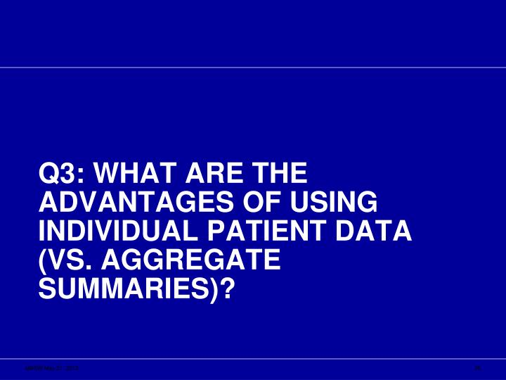 Q3: What are the advantages of using individual patient data (vs. aggregate summaries)?