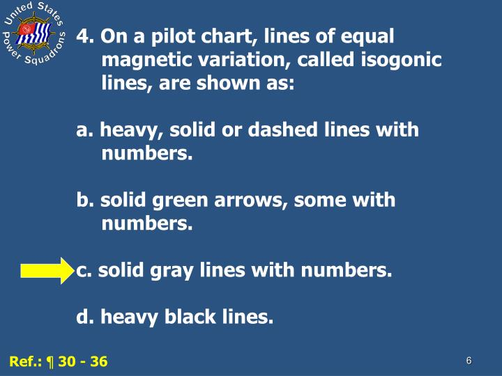 4. On a pilot chart, lines of equal magnetic variation, called isogonic lines, are shown as: