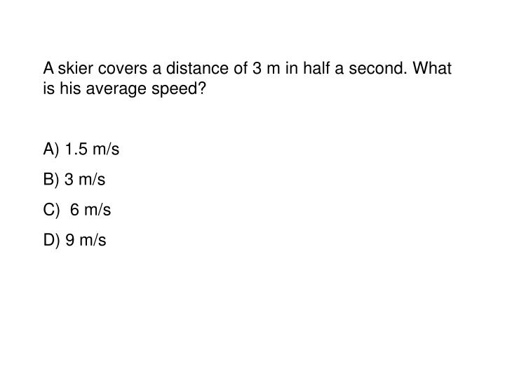 A skier covers a distance of 3 m in half a second. What is his average speed?