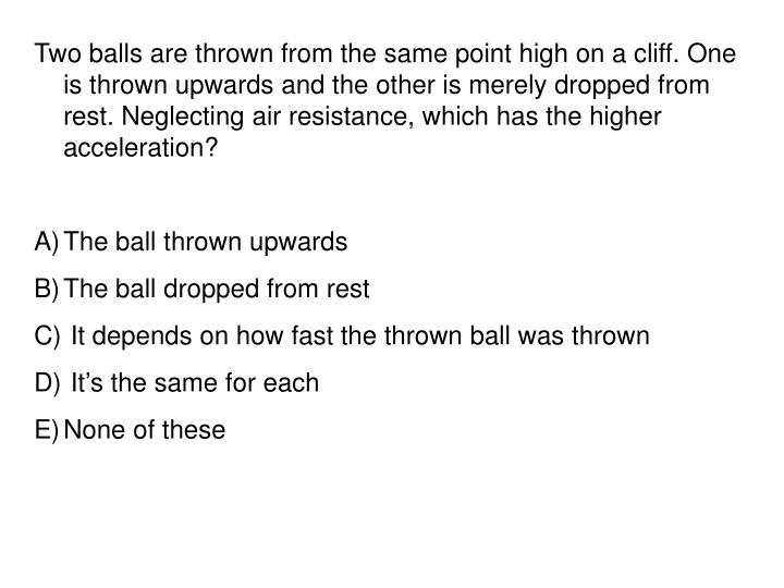 Two balls are thrown from the same point high on a cliff. One is thrown upwards and the other is merely dropped from rest. Neglecting air resistance, which has the higher acceleration?