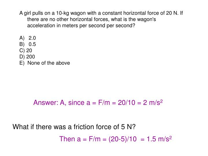 A girl pulls on a 10-kg wagon with a constant horizontal force of 20 N. If there are no other horizontal forces, what is the wagon's acceleration in meters per second per second?