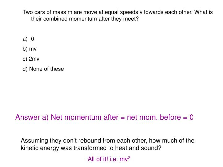 Two cars of mass m are move at equal speeds v towards each other. What is their combined momentum after they meet?
